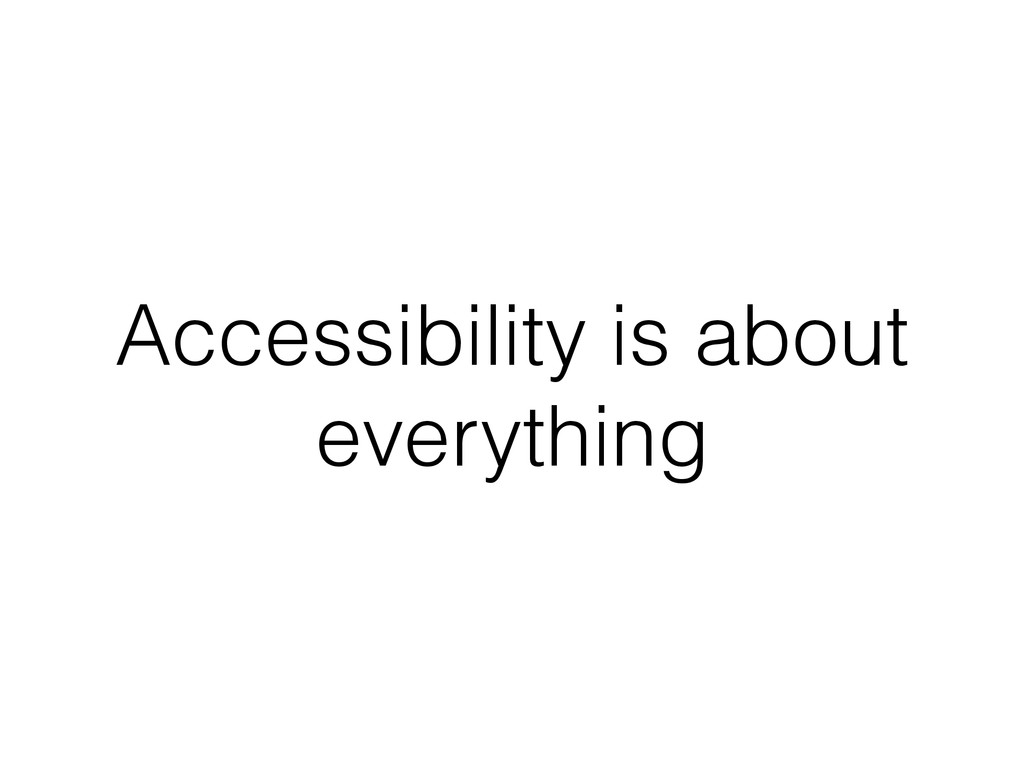 Accessibility is about everything