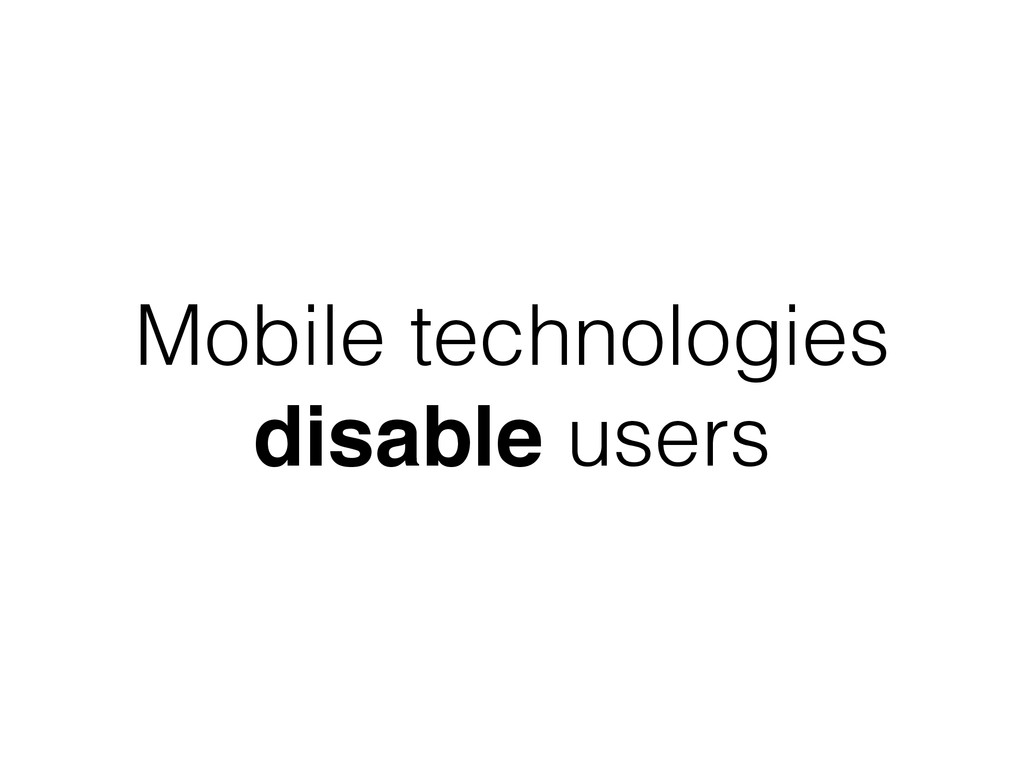 Mobile technologies disable users