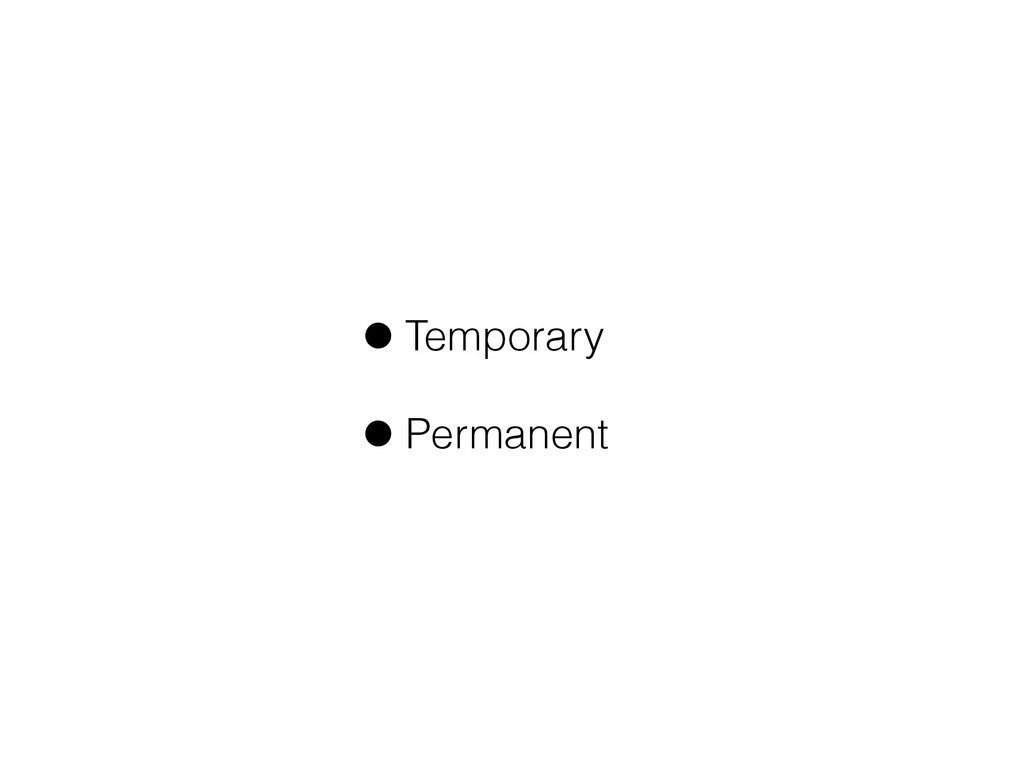 •Temporary •Permanent