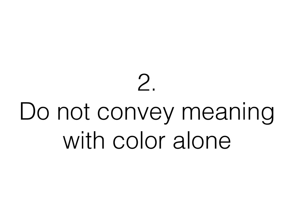 2. Do not convey meaning with color alone