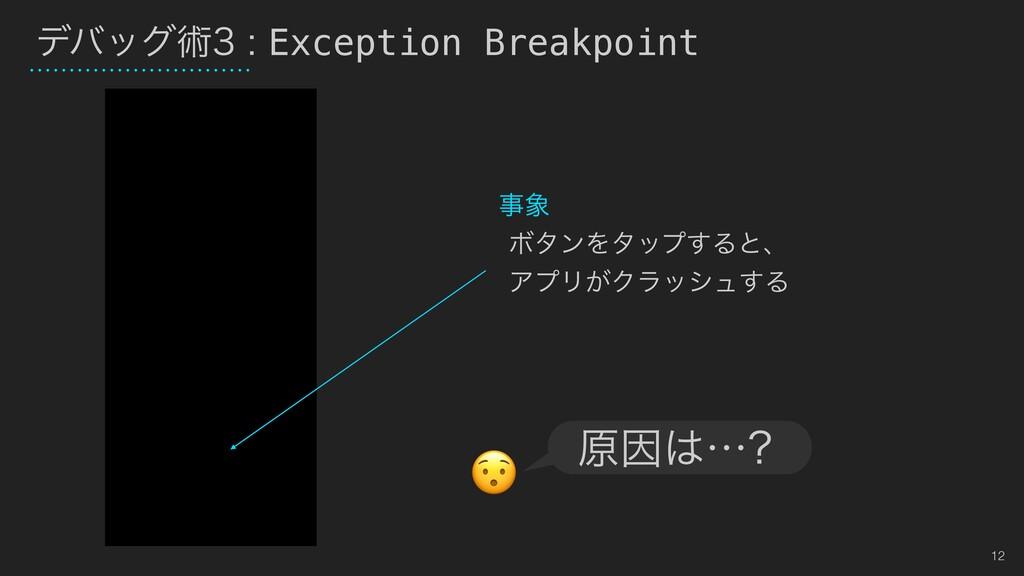 12 σόοάज़Exception Breakpoint  ϘλϯΛλοϓ͢Δͱ...