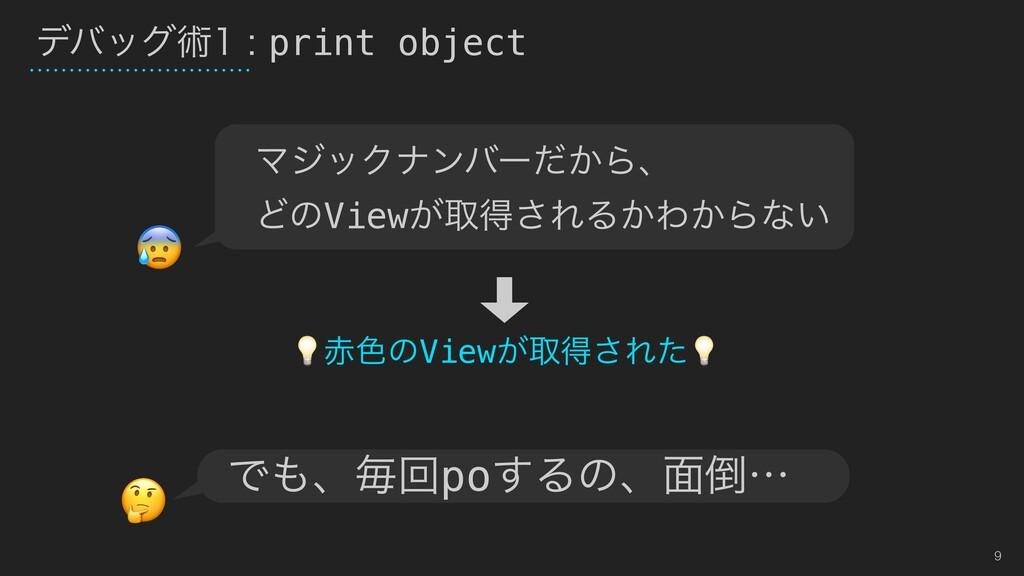 9 σόοάज़print object ৭ͷView͕औಘ͞Εͨ Ͱɺຖճpo͢Δ...