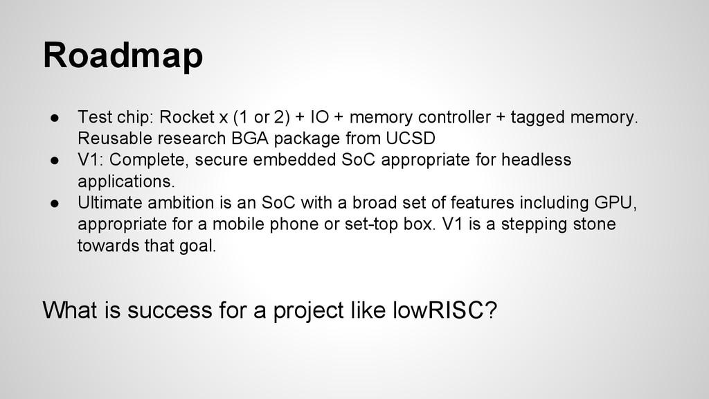 Roadmap ● Test chip: Rocket x (1 or 2) + IO + m...