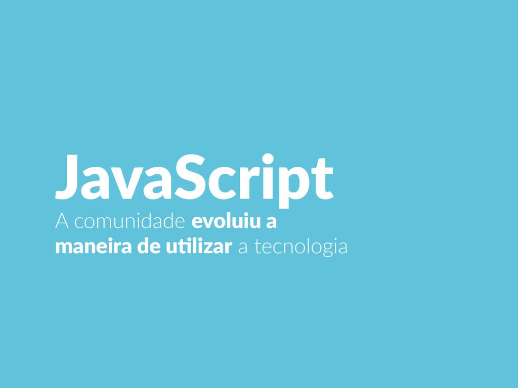 JavaScript A comunidade evoluiu a  maneira ...