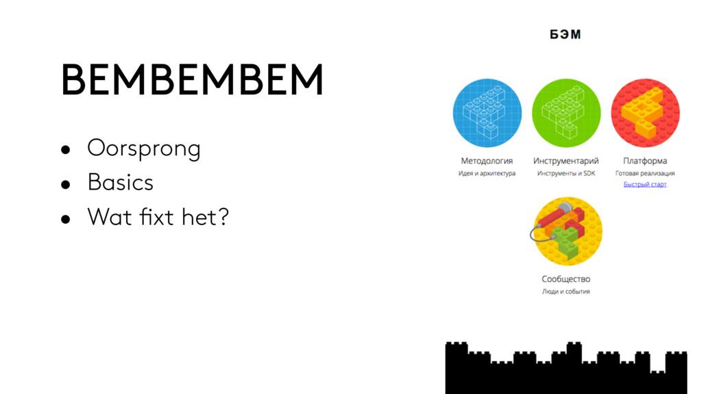 • Oorsprong • Basics • Wat fixt het? BEMBEMBEM