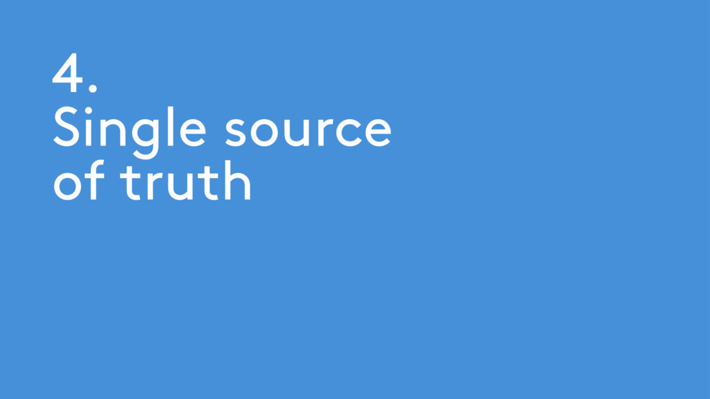 4. Single source of truth