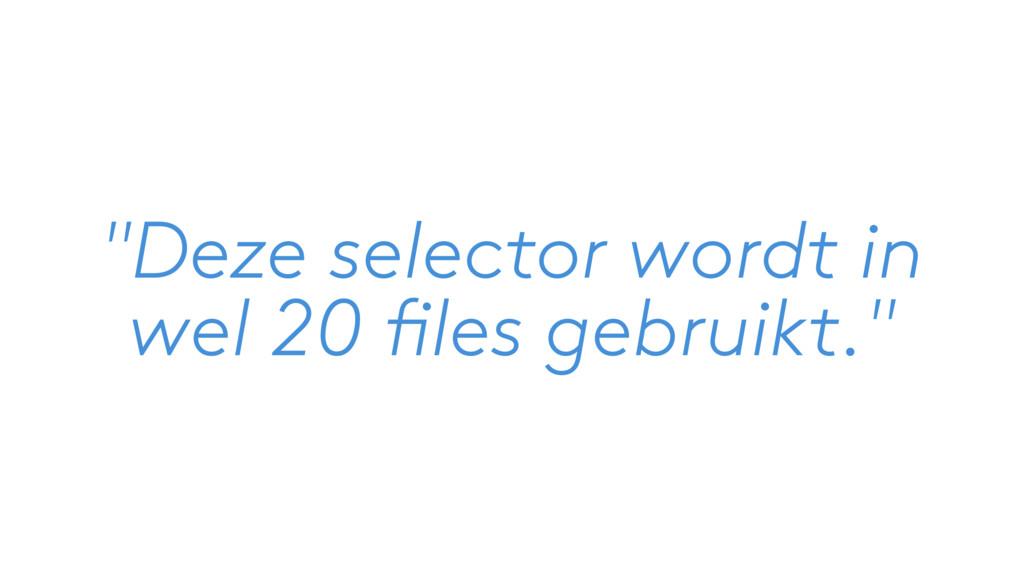 """""""Deze selector wordt in wel 20 files gebruikt."""""""