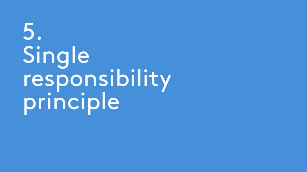 5. Single responsibility principle