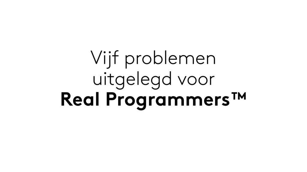 Vijf problemen uitgelegd voor Real Programmers™