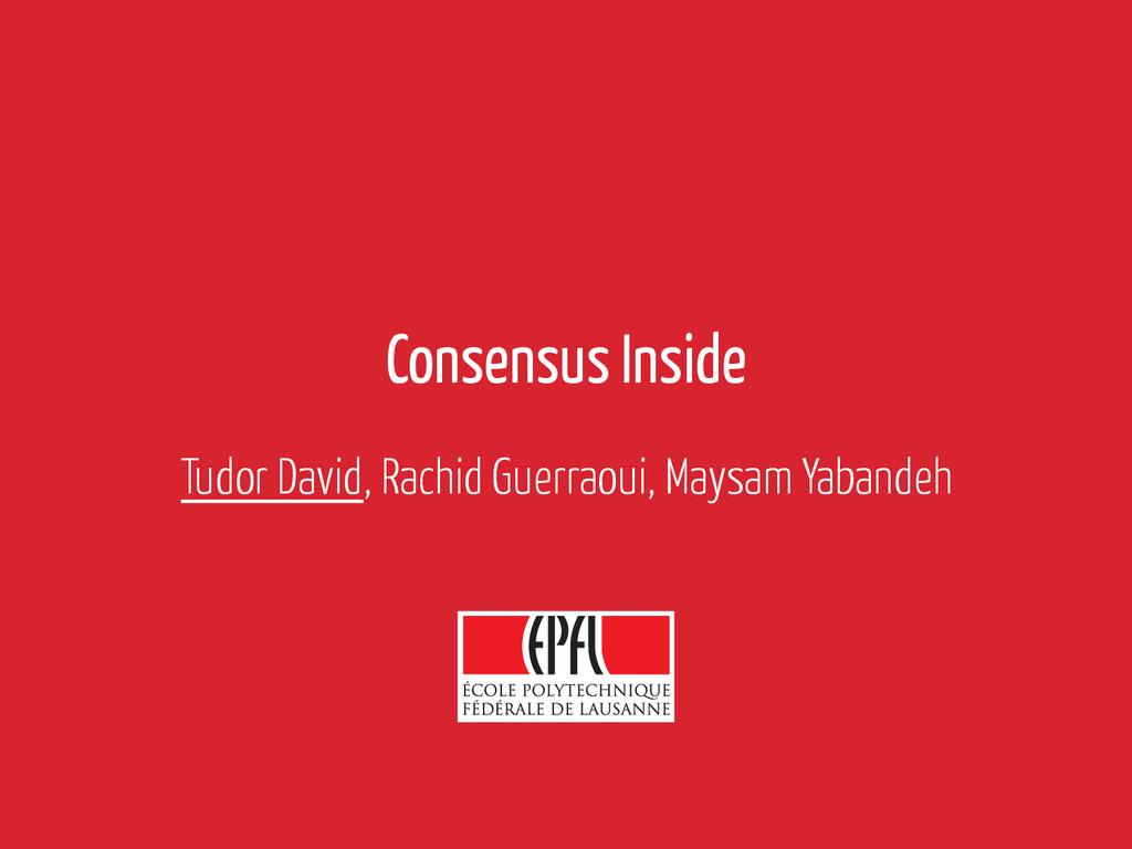 Consensus Inside Tudor David, Rachid Guerraoui,...