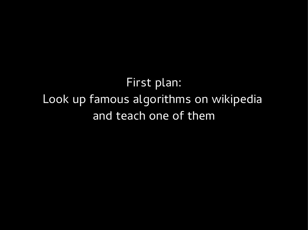 First plan: Look up famous algorithms on wikipe...