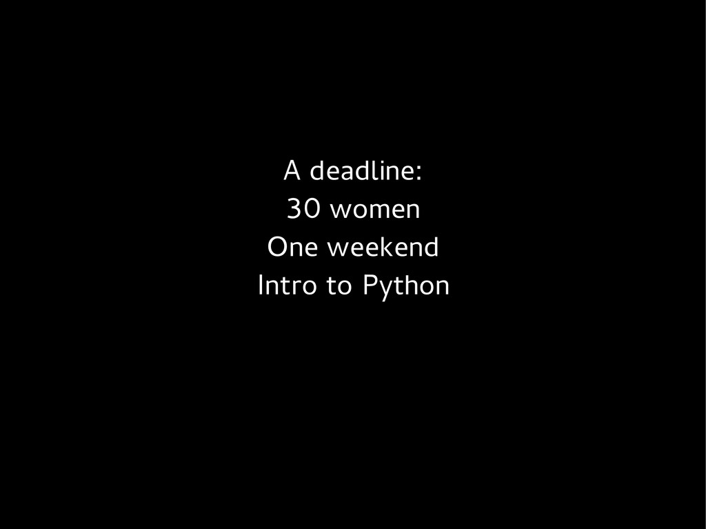 A deadline: 30 women One weekend Intro to Python