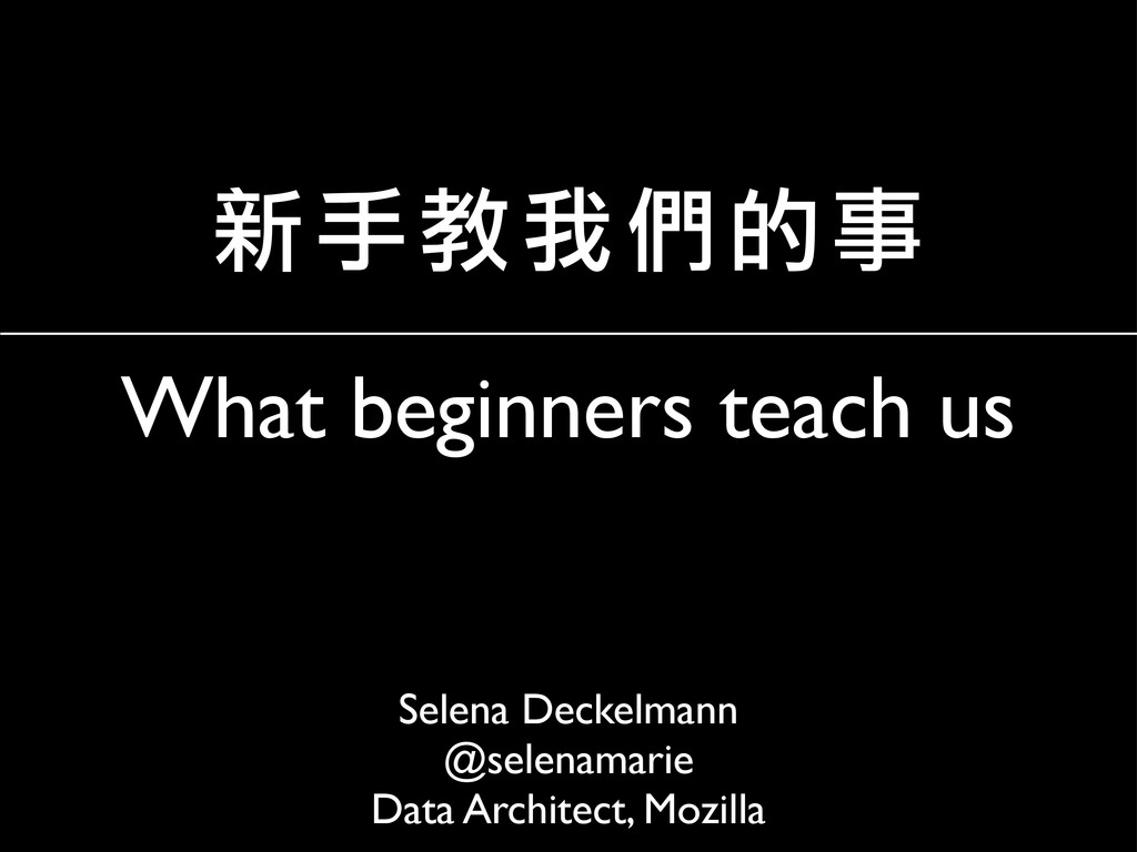 What beginners teach us Selena Deckelmann @sele...