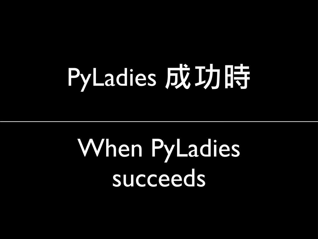 When PyLadies succeeds PyLadies 成功時
