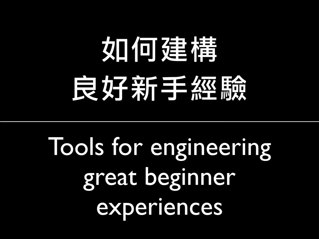 Tools for engineering great beginner experience...