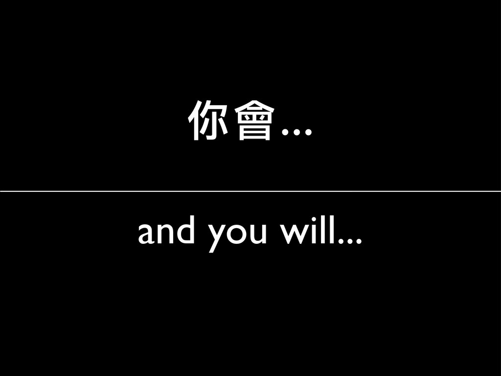 and you will... 你會…