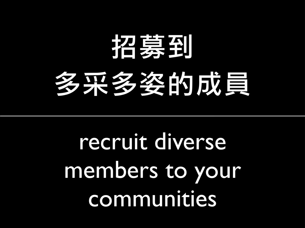 recruit diverse members to your communities 招募到...