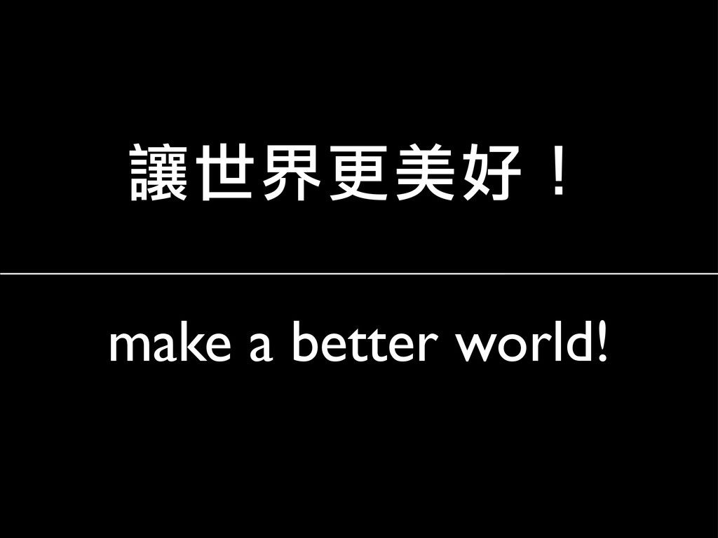 make a better world! 讓世界更美好!