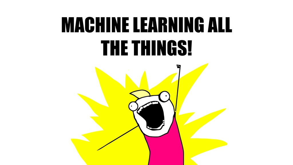 MACHINE LEARNING ALL THE THINGS!