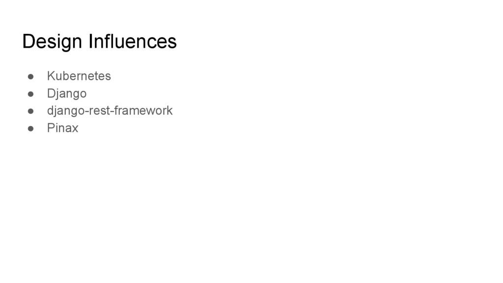 Design Influences ● Kubernetes ● Django ● djang...