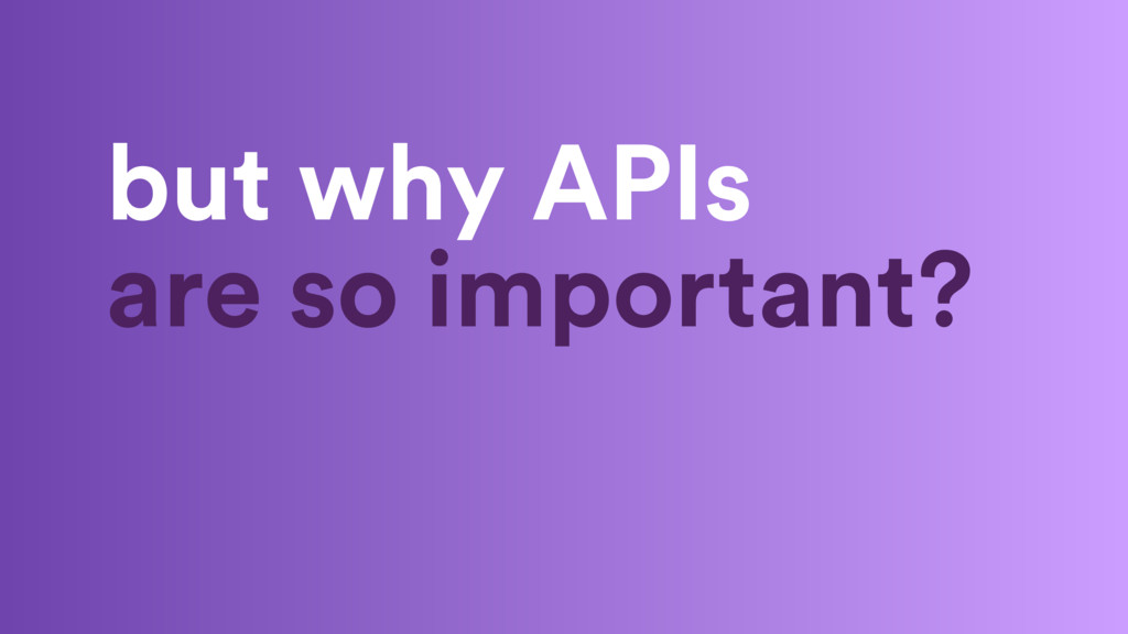 but why APIs are so important?