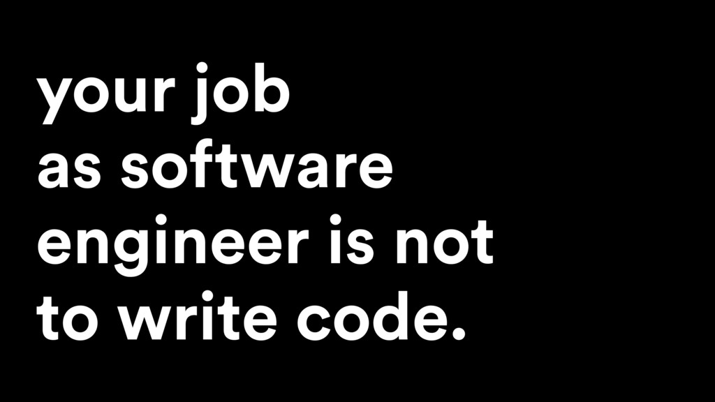 your job as software engineer is not to write c...