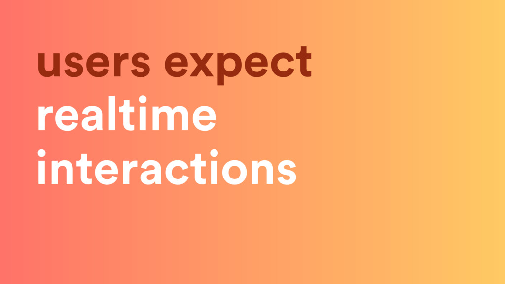 users expect realtime interactions