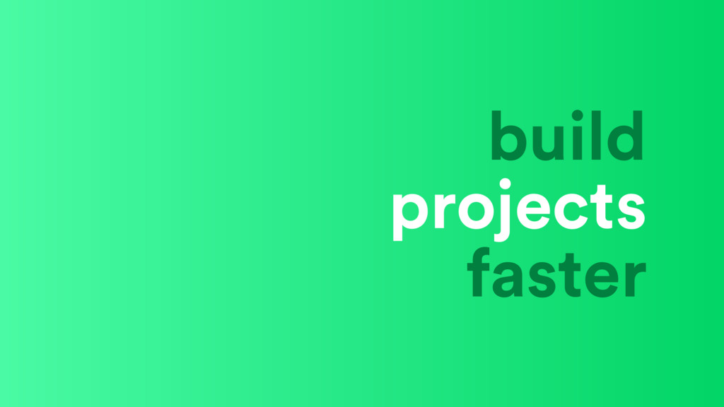 build projects faster