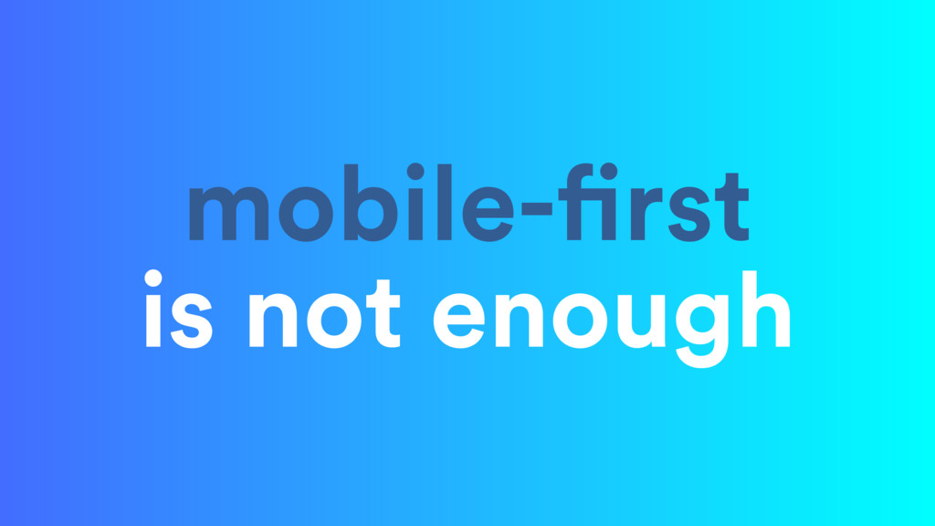 mobile-first is not enough