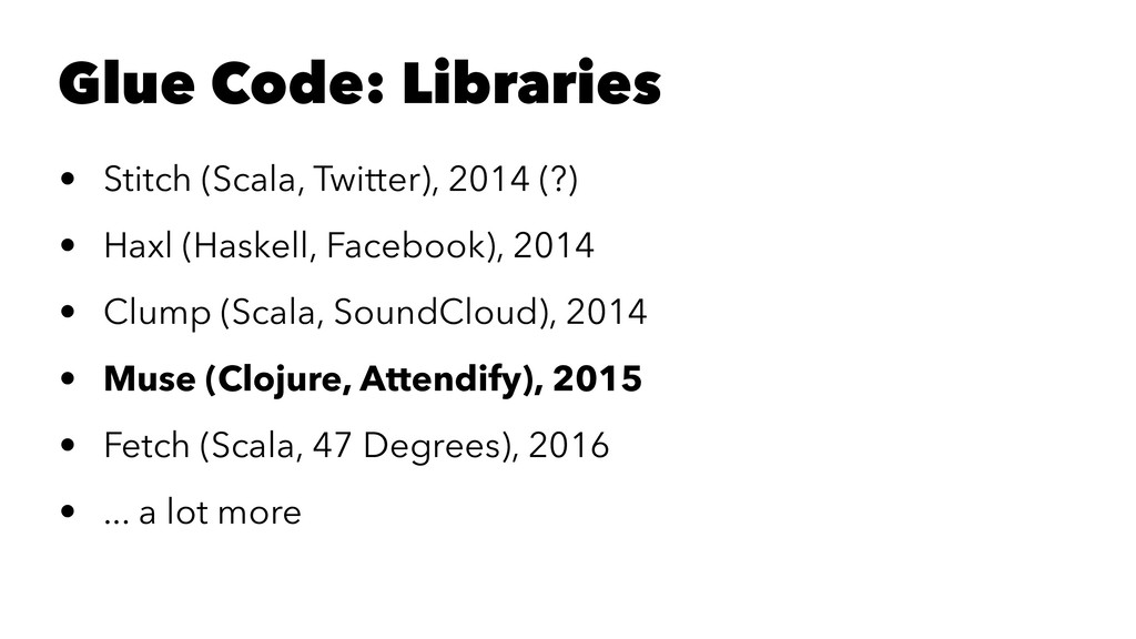 Glue Code: Libraries • Stitch (Scala, Twitter),...