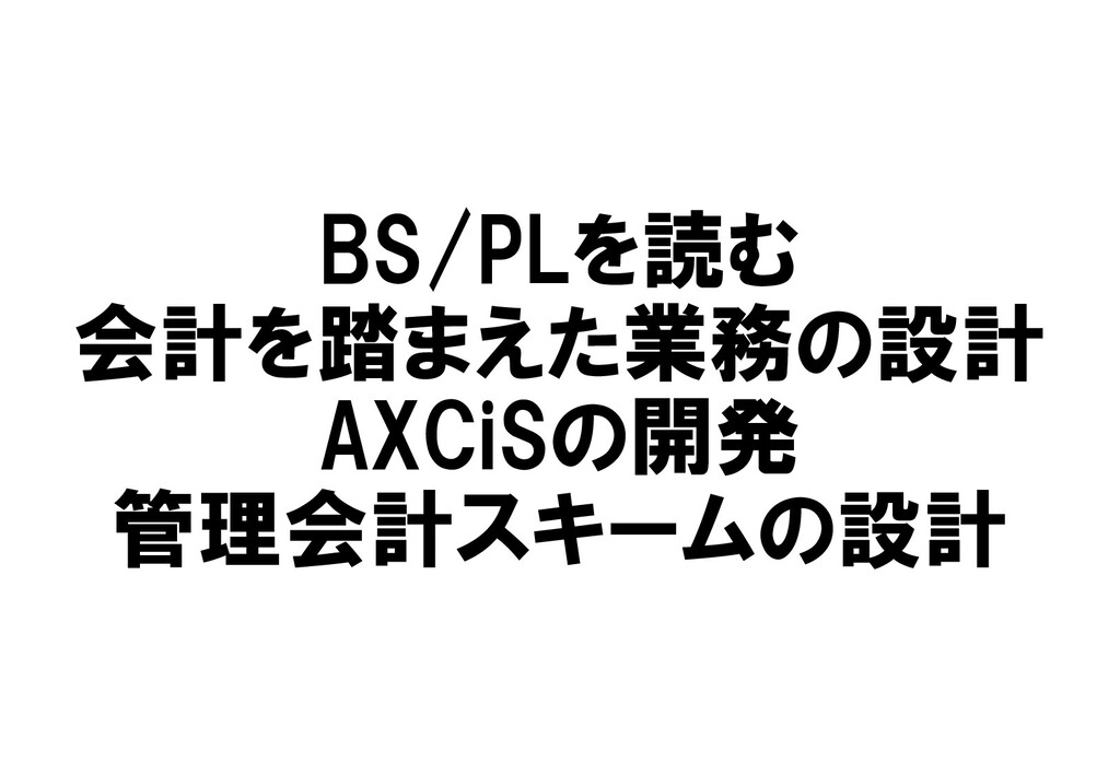 BS/PLを読む 会計を踏まえた業務の設計 AXCiSの開発 管理会計スキームの設計