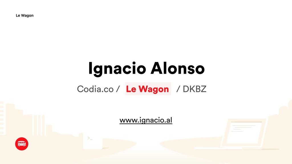 Ignacio Alonso Le Wagon Codia.co / / / DKBZ www...