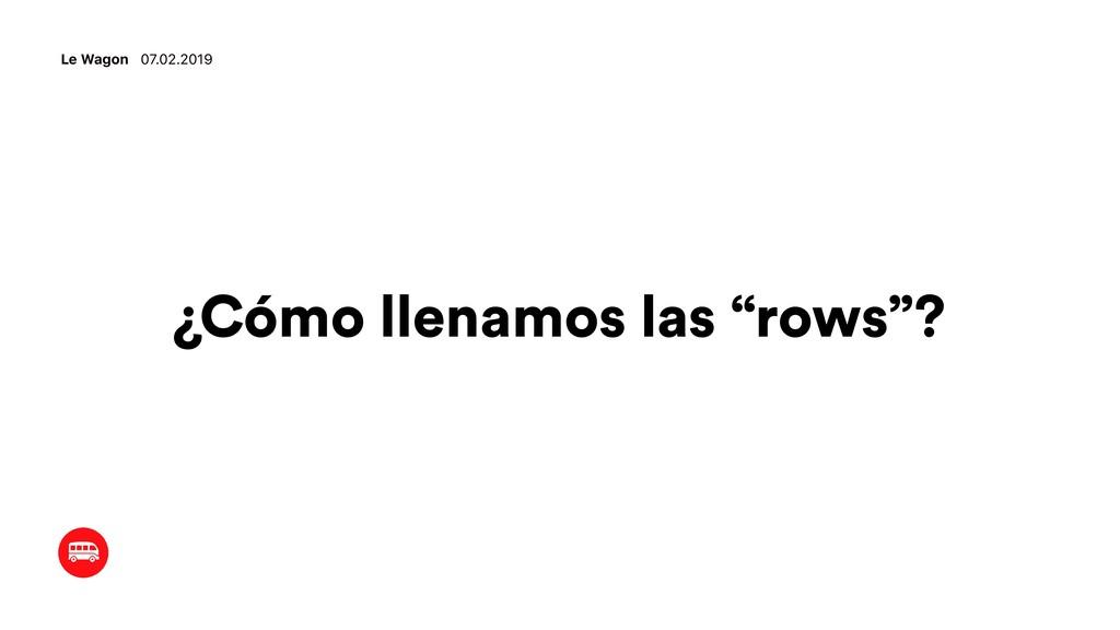 """¿Cómo llenamos las """"rows""""? Le Wagon 07.02.2019"""