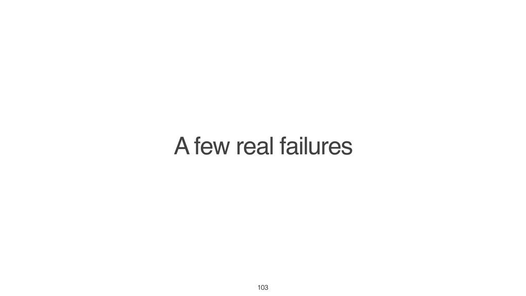 A few real failures 103