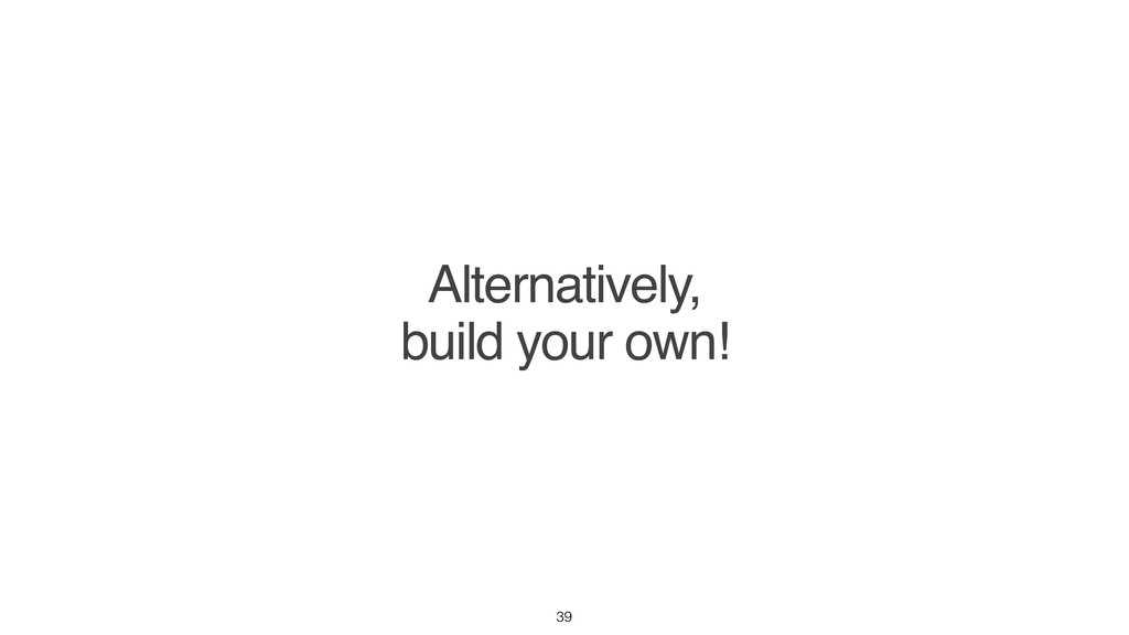 Alternatively, build your own! 39
