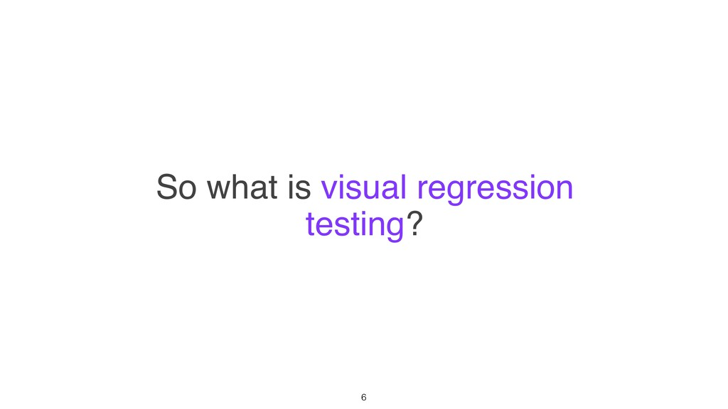 So what is visual regression testing? 6