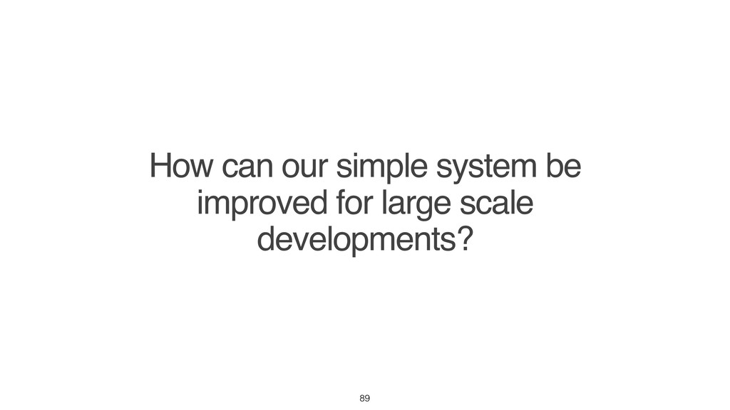 How can our simple system be improved for large...
