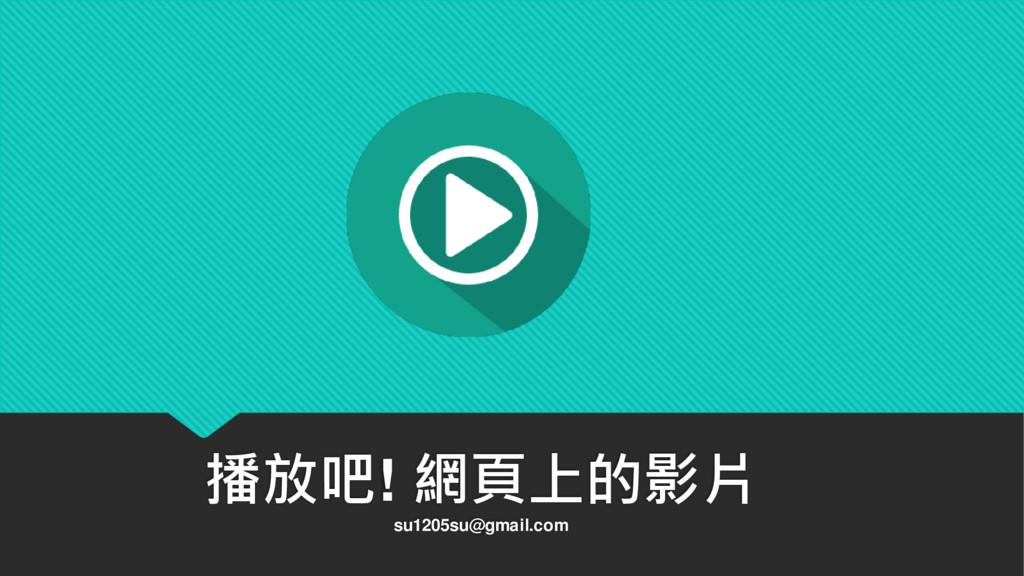 播放吧! 網頁上的影片 su1205su@gmail.com