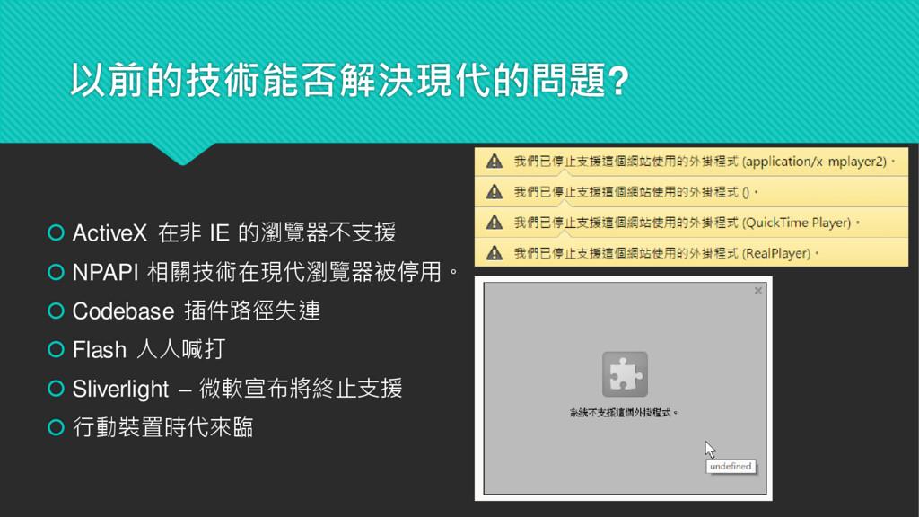 以前的技術能否解決現代的問題?  ActiveX 在非 IE 的瀏覽器不支援  NPAPI...