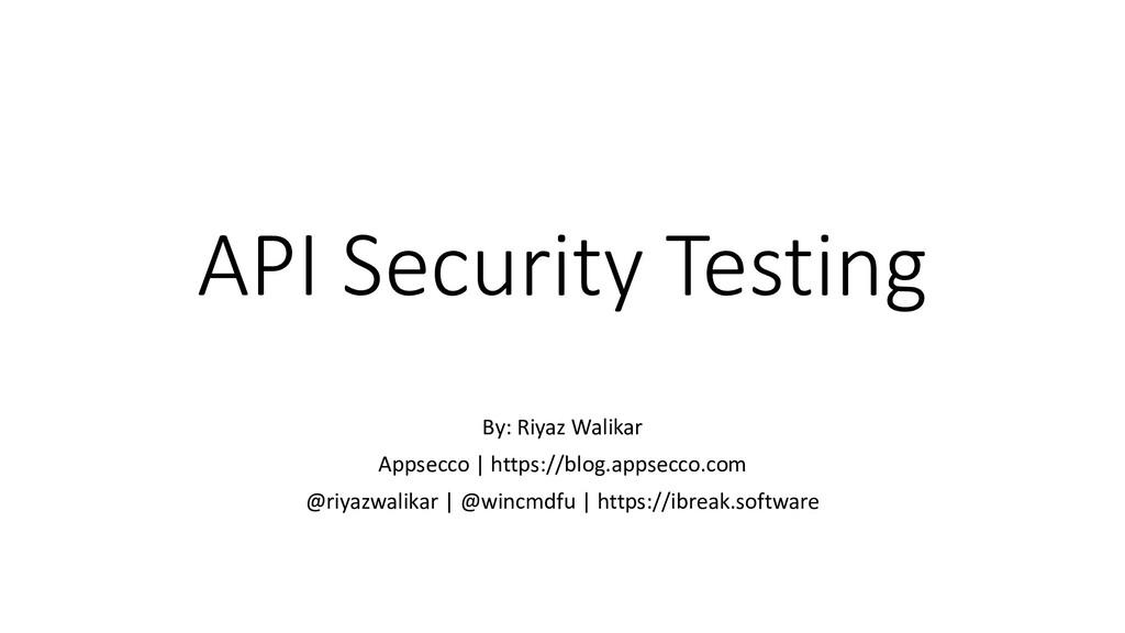 API Security Testing By: Riyaz Walikar Appsecco...