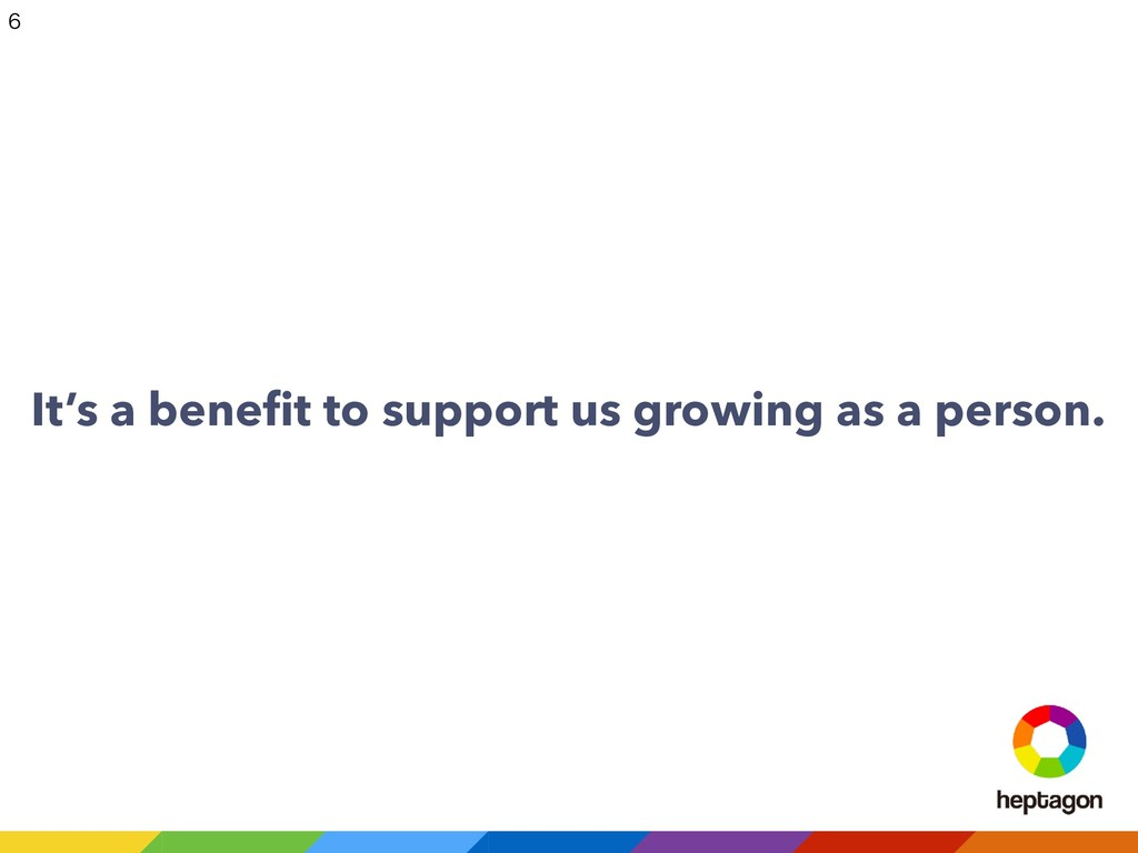 It's a benefit to support us growing as a person...