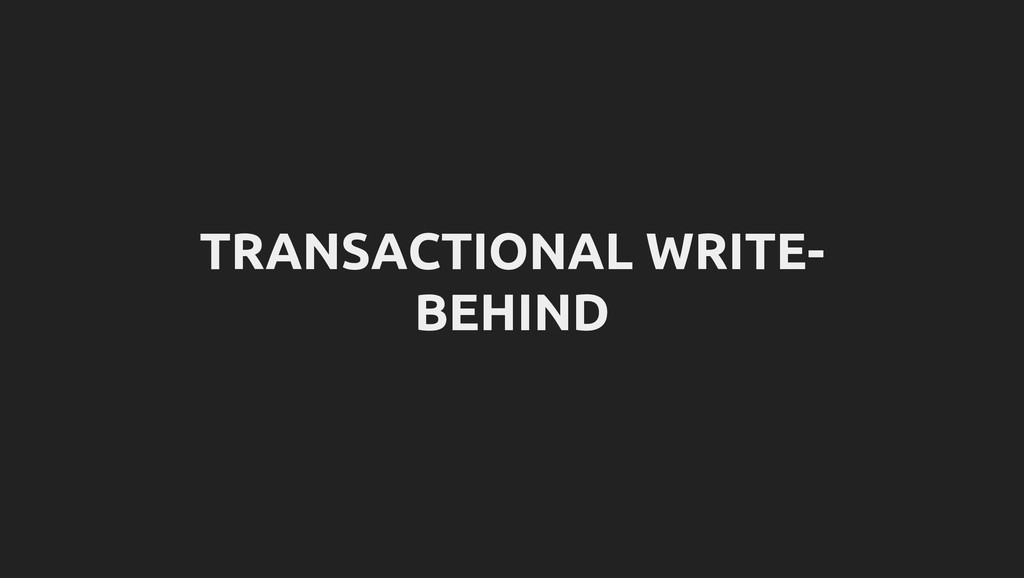 TRANSACTIONAL WRITE- BEHIND