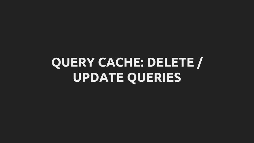 QUERY CACHE: DELETE / UPDATE QUERIES