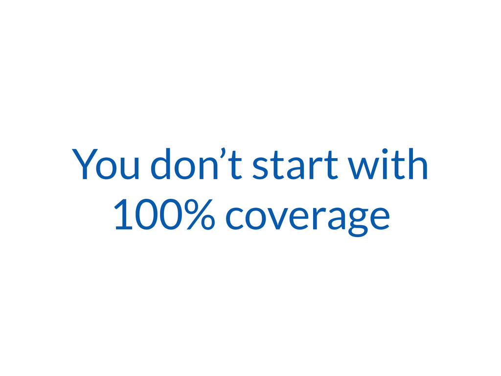 You don't start with 100% coverage