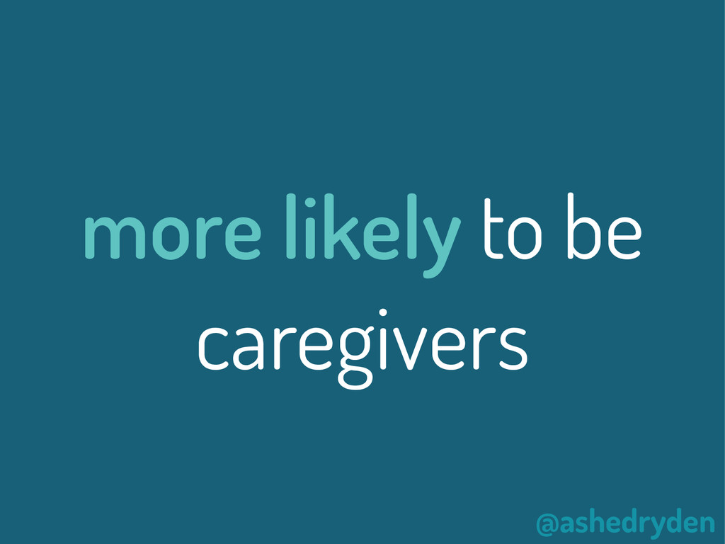 @ashedryden more likely to be caregivers
