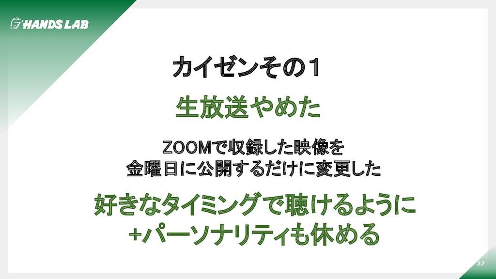 27 カイゼンその1 生放送やめた ZOOMで収録した映像を 金曜日に公開するだけに変更し...