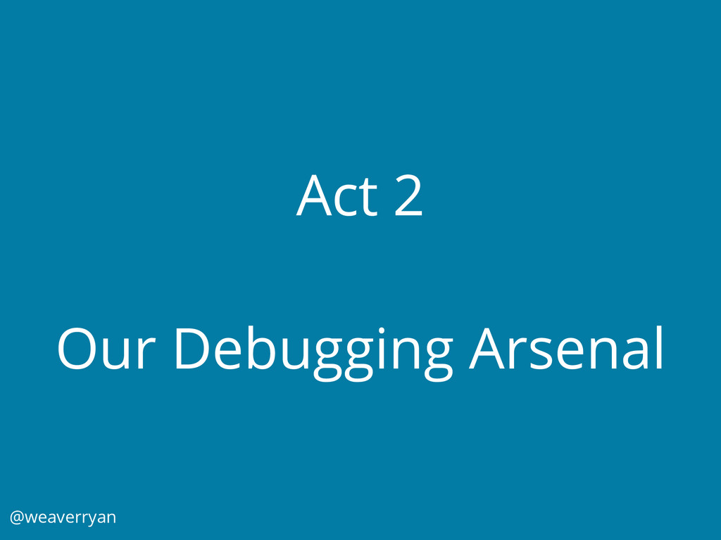 Act 2 Our Debugging Arsenal @weaverryan