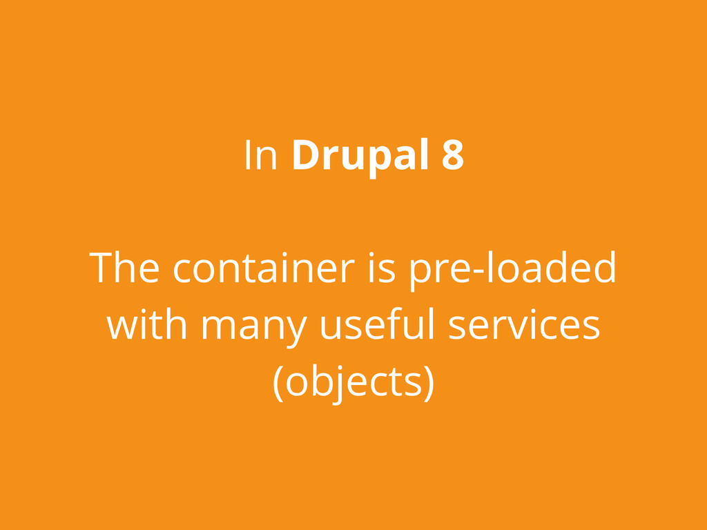 In Drupal 8 The container is pre-loaded with ma...