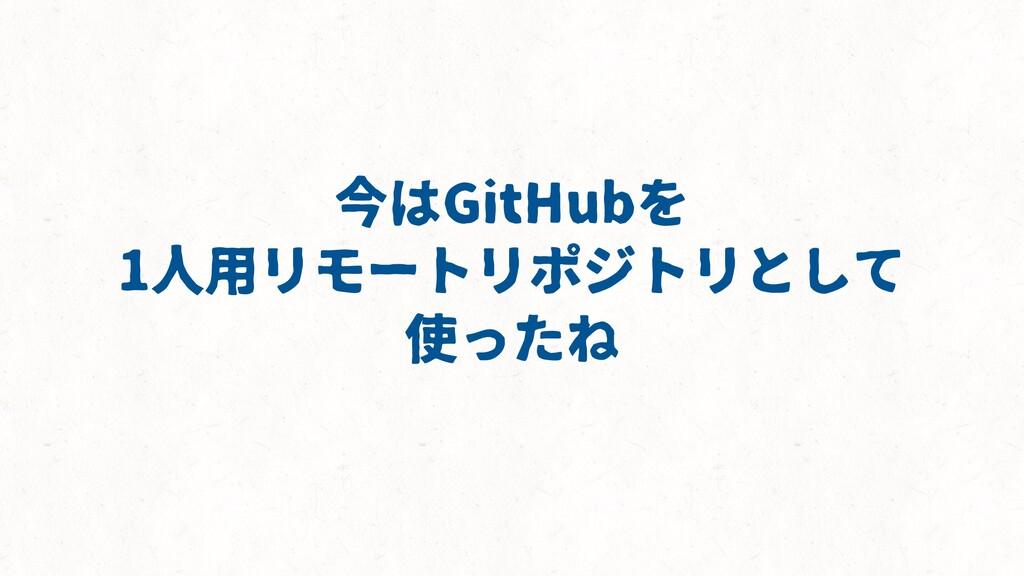 今はGitHubを 1人用リモートリポジトリとして 使ったね
