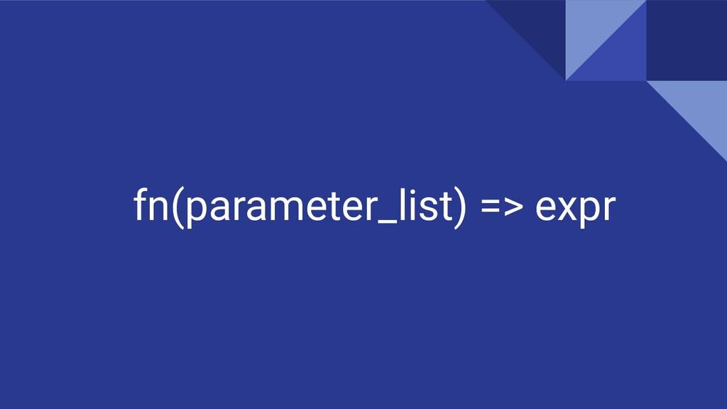 fn(parameter_list) => expr